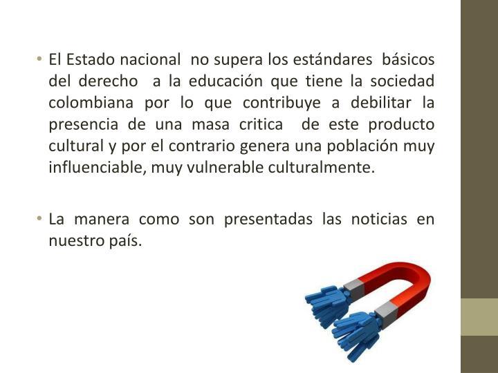El Estado nacional  no supera los estándares  básicos del derecho  a la educación que tiene la sociedad colombiana por lo que contribuye a debilitar la presencia de una masa critica  de este producto cultural y por el contrario genera una población muy influenciable, muy vulnerable
