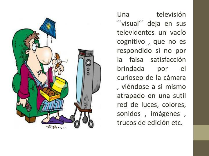 Una televisión ´´visual´´ deja en sus televidentes un vacío cognitivo , que no es respondido si no por la falsa satisfacción  brindada por el curioseo de la cámara , viéndose a si mismo atrapado en una sutil red de luces, colores, sonidos , imágenes , trucos de edición etc.