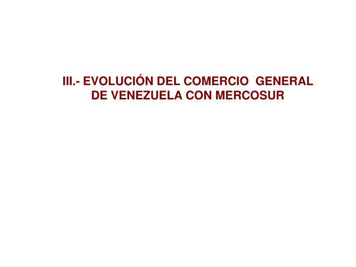 III.- EVOLUCIÓN DEL COMERCIO  GENERAL DE VENEZUELA CON MERCOSUR
