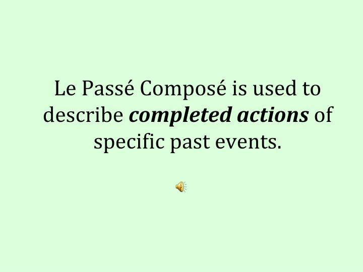 Le pass compos is used to describe completed actions of specific past events