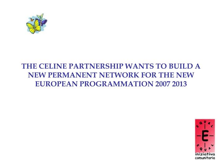 THE CELINE PARTNERSHIP WANTS TO BUILD A NEW PERMANENT NETWORK FOR THE NEW EUROPEAN PROGRAMMATION 2007 2013