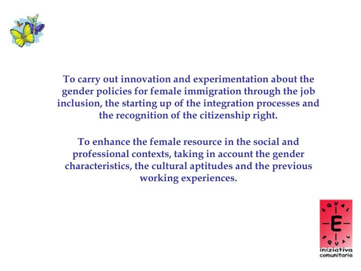 To carry out innovation and experimentation about the gender policies for female immigration through the job inclusion, the starting up of the integration processes and the recognition of the citizenship right.