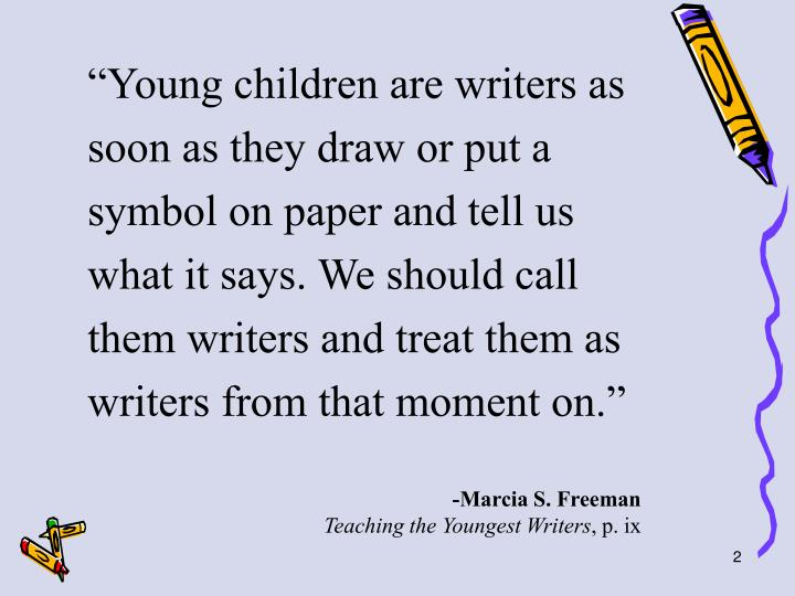 """""""Young children are writers as soon as they draw or put a symbol on paper and tell us what it says. We should call them writers and treat them as writers from that moment on."""""""