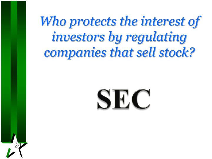 Who protects the interest of investors by regulating companies that sell stock?