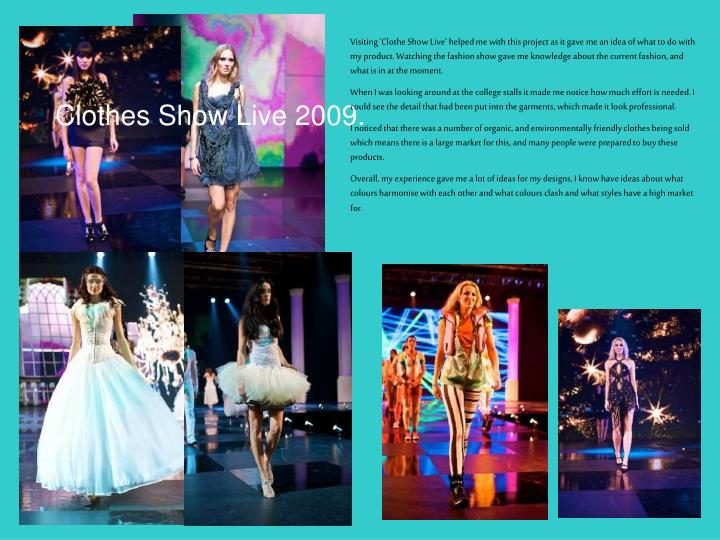 Visiting 'Clothe Show Live' helped me with this project as it gave me an idea of what to do with my product. Watching the fashion show gave me knowledge about the current fashion, and what is in at the moment.