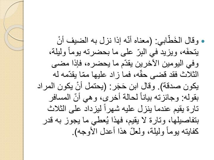 وقال الخَطّابي: (معناه أنّه إذا نزل به الضيف أنْ يتحفَه، ويزيد في البِرّ على ما بحضرته يوماً وليلة، وفي اليومين الآخرين يقدّم ما يحضره، فإذا مضى الثلاث فقد قضى حقّه، فما زاد عليها ممّا يقدّمه له يكون صدقة). وقال ابن حَجَر: (يحتمل أنْ يكون المراد بقوله: وجائزته بياناً لحالة أخرى، وهي أنّ المسافر تارة يقيم عندما ينزل عليه شهراً ليزداد على الثلاث بتفاصيلها، وتارة لا يقيم، فهذا يُعطي ما يجوز به قدر كفايته يوماً وليلة، ولعلّ هذا أعدل الأوجه).