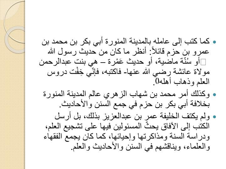كما كتب إلى عامله بالمدينة المنورة أبي بكر بن محمد بن عمرو بن حزم قائلاً: أنظر ما كان من حديث رسول الله