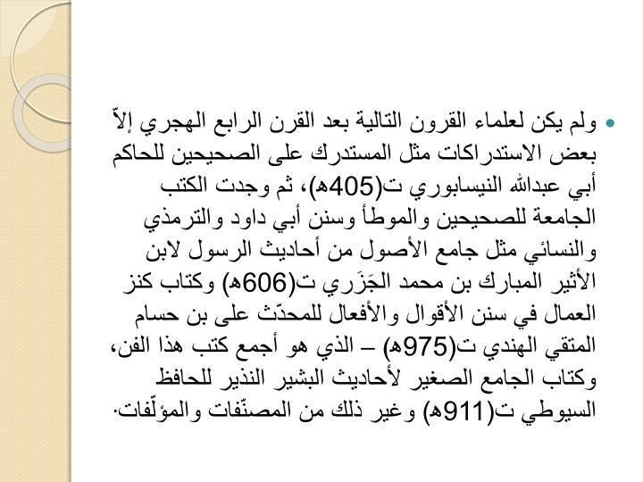 ولم يكن لعلماء القرون التالية بعد القرن الرابع الهجري إلاّ بعض الاستدراكات مثل المستدرك على الصحيحين للحاكم أبي عبدالله