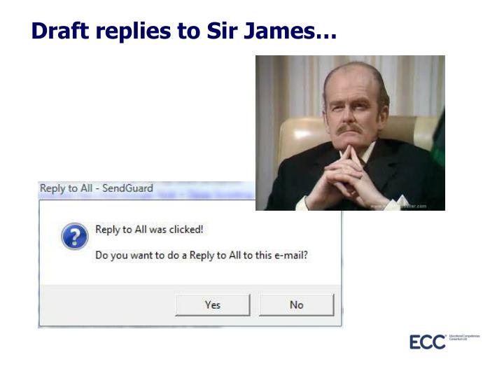 Draft replies to Sir James…