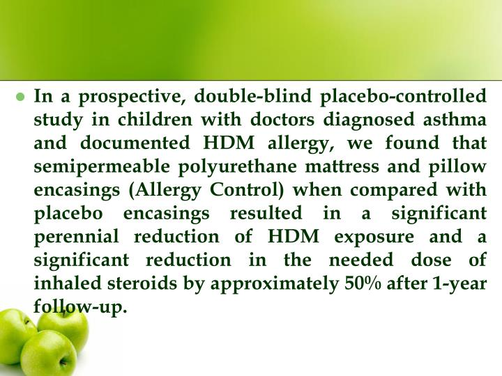 In a prospective, double-blind placebo-controlled study in children with doctors diagnosed asthma and documented HDM allergy, we found that semipermeable polyurethane mattress and pillow encasings (Allergy Control) when compared with placebo encasings resulted in a significant perennial reduction of HDM exposure and a significant reduction in the needed dose of inhaled steroids by approximately 50% after 1-year follow-up.