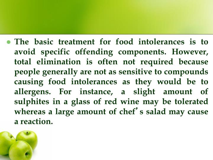 The basic treatment for food intolerances is to avoid specific offending components. However, total elimination is often not required because people generally are not as sensitive to compounds causing food intolerances as they would be to allergens. For instance, a slight amount of sulphites in a glass of red wine may be tolerated whereas a large amount of chef