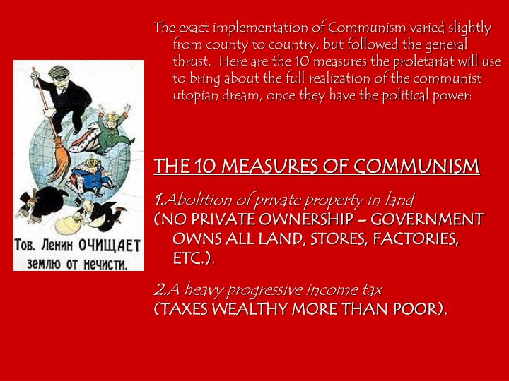 The exact implementation of Communism varied slightly from county to country, but followed the general thrust.  Here are the 10 measures the proletariat will use to bring about the full realization of the communist utopian dream, once they have the political power: