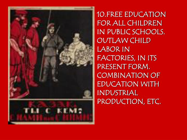 10.FREE EDUCATION FOR ALL CHILDREN IN PUBLIC SCHOOLS. OUTLAW CHILD LABOR IN FACTORIES, IN ITS PRESENT FORM. COMBINATION OF EDUCATION WITH INDUSTRIAL PRODUCTION, ETC.