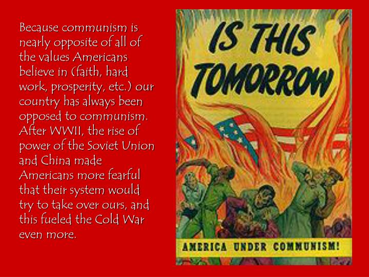 Because communism is nearly opposite of all of the values Americans believe in (faith, hard work, prosperity, etc.) our country has always been opposed to communism.  After WWII, the rise of power of the Soviet Union and China made Americans more fearful that their system would try to take over ours, and this fueled the Cold War even more.