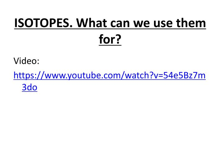 ISOTOPES. What can we use them for?