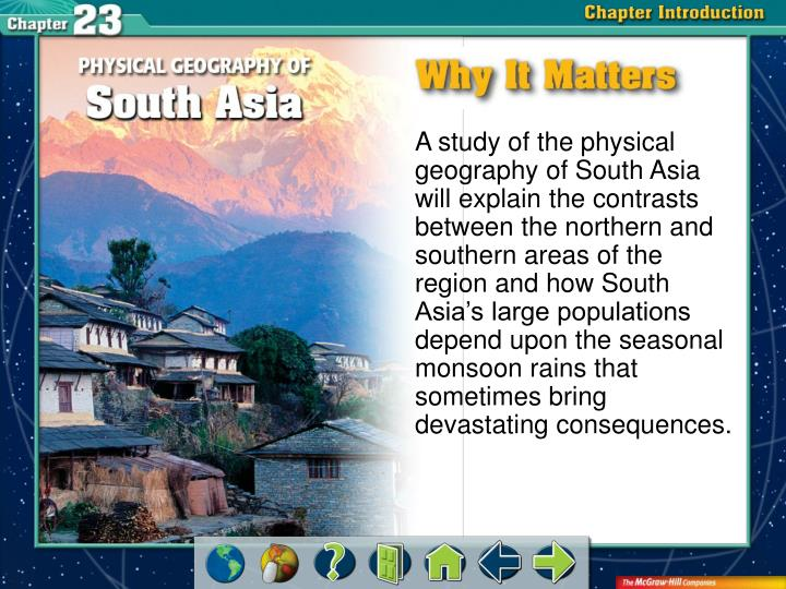 A study of the physical geography of South Asia will explain the contrasts between the northern and southern areas of the region and how South Asia's large populations depend upon the seasonal monsoon rains that sometimes bring devastating consequences.