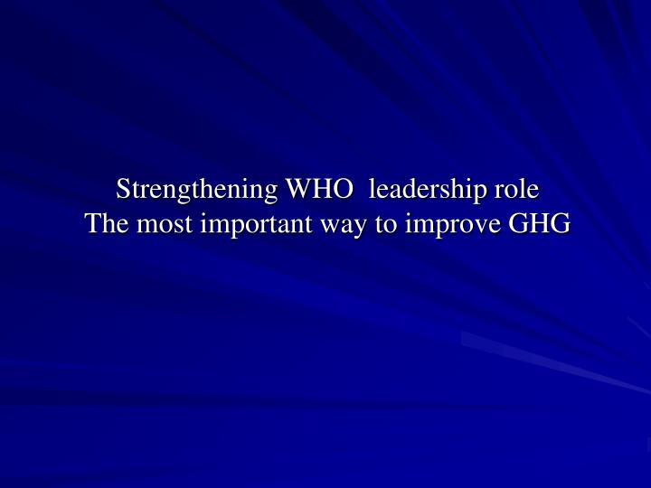 Strengthening who leadership role the most important way to improve ghg