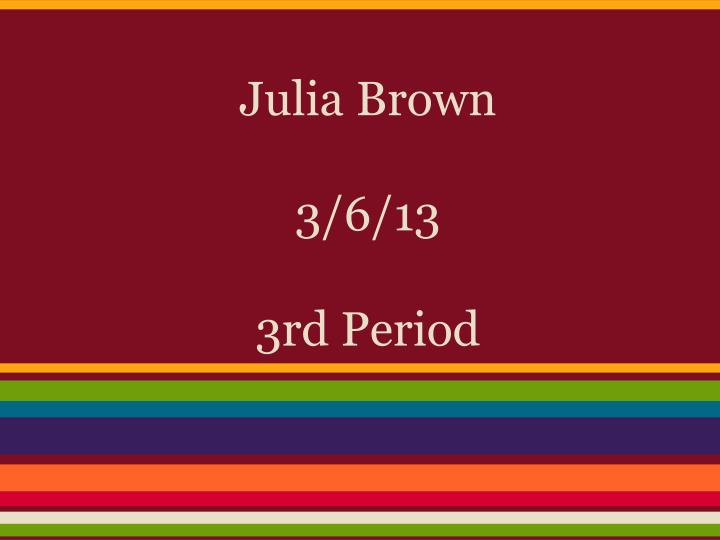 Julia brown 3 6 13 3rd period