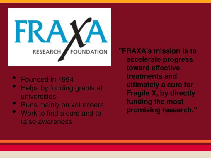 """FRAXA's mission is to accelerate progress toward effective treatments and ultimately a cure for Fragile X, by directly funding the most promising research."""