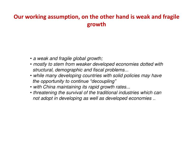 Our working assumption, on the other hand is weak and fragile growth