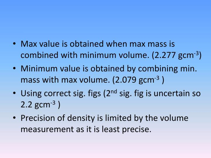 Max value is obtained when max mass is combined with minimum volume. (2.277 gcm