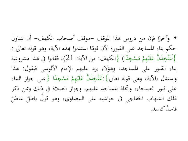 وأخيرًا فإن من دروس هذا الموقف -موقف أصحاب الكهف- أن نتناول حكم بناء المساجد على القبور؛ لأن قومًا استدلوا بهذه الآية، وهو قوله تعالى