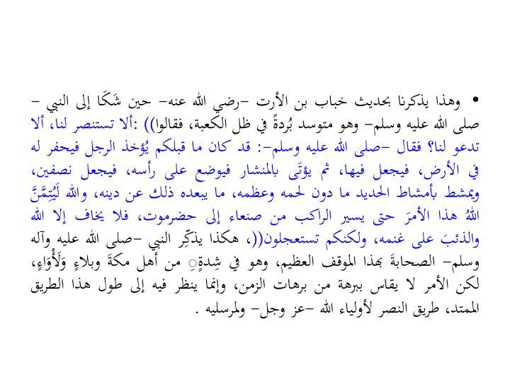وهذا يذكرنا بحديث خباب بن الأرت -رضي الله عنه- حين شَكَا إلى النبي -صلى الله عليه وسلم- وهو متوسد بُردةً في ظل الكعبة، فقالوا