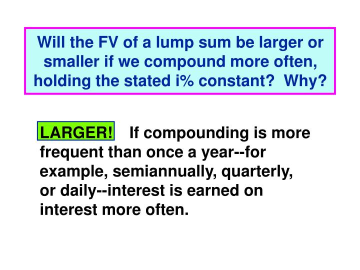 Will the FV of a lump sum be larger or smaller if we compound more often, holding the stated i% constant?  Why?