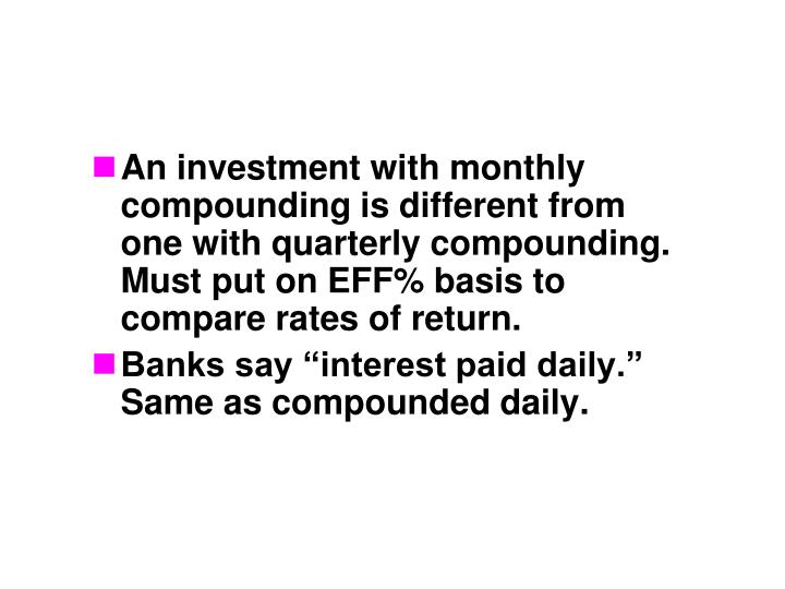 An investment with monthly compounding is different from one with quarterly compounding.  Must put on EFF% basis to compare rates of return.