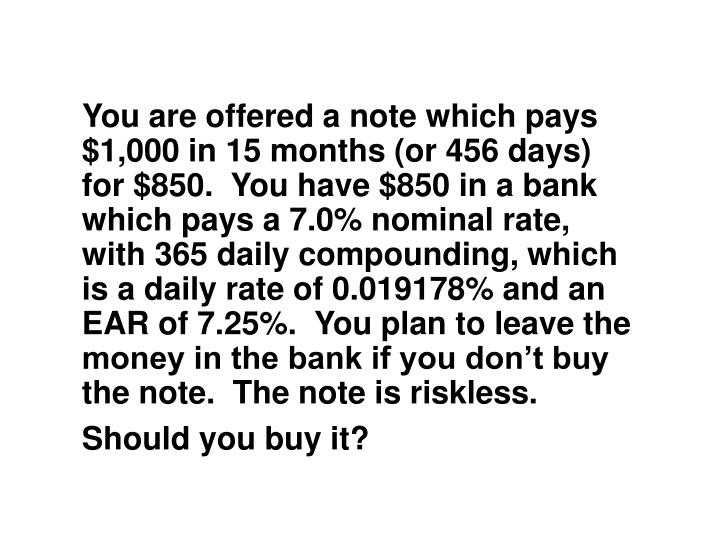 You are offered a note which pays $1,000 in 15 months (or 456 days) for $850.  You have $850 in a bank which pays a 7.0% nominal rate, with 365 daily compounding, which is a daily rate of 0.019178% and an EAR of 7.25%.  You plan to leave the money in the bank if you don't buy the note.  The note is riskless.