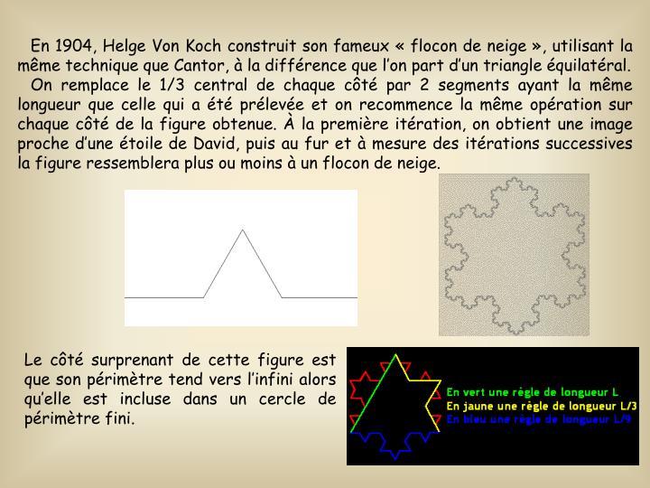 En 1904, Helge Von Koch construit son fameux flocon de neige, utilisant la mme technique que Cantor,  la diffrence que lon part dun triangle quilatral.