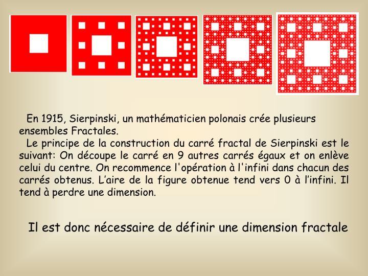 En 1915, Sierpinski, un mathmaticien polonais cre plusieurs ensembles Fractales.