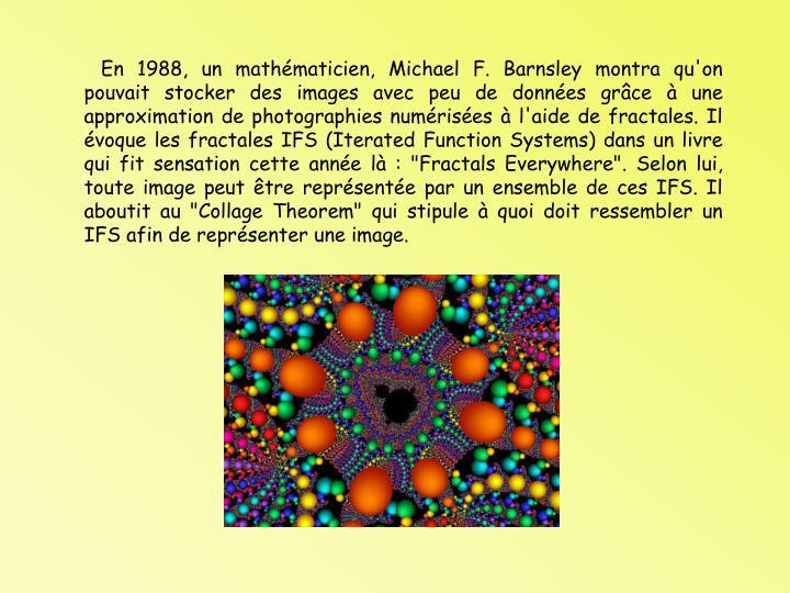 """En 1988, un mathmaticien, Michael F. Barnsley montra qu'on pouvait stocker des images avec peu de donnes grce  une approximation de photographies numrises  l'aide de fractales. Il voque les fractales IFS (Iterated Function Systems) dans un livre qui fit sensation cette anne l : """"Fractals Everywhere"""". Selon lui, toute image peut tre reprsente par un ensemble de ces IFS. Il aboutit au """"Collage Theorem"""" qui stipule  quoi doit ressembler un IFS afin de reprsenter une image."""