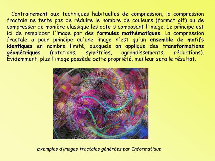 Contrairement aux techniques habituelles de compression, la compression fractale ne tente pas de rduire le nombre de couleurs (format gif) ou de compresser de manire classique les octets composant l'image. Le principe est ici de remplacer l'image par des