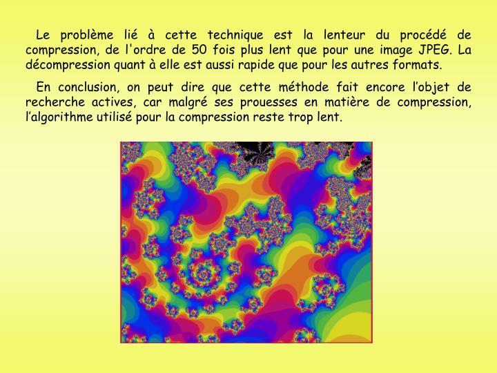 Le problme li  cette technique est la lenteur du procd de compression, de l'ordre de 50 fois plus lent que pour une image JPEG. La dcompression quant  elle est aussi rapide que pour les autres formats.