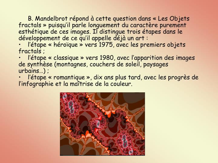 B. Mandelbrot rpond  cette question dans Les Objets fractals puisquil parle longuement du caractre purement esthtique de ces images. Il distingue trois tapes dans le dveloppement de ce quil appelle dj un art: