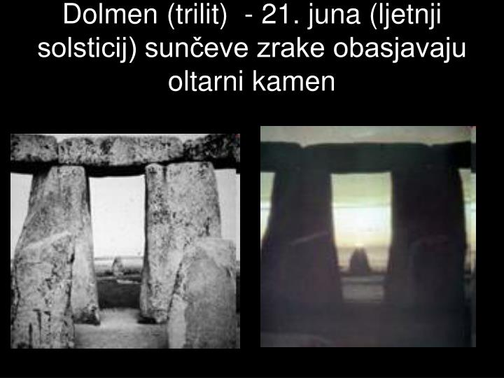 Dolmen (trilit)  - 21. juna (ljetnji solsticij) sunčeve zrake obasjavaju oltarni kamen