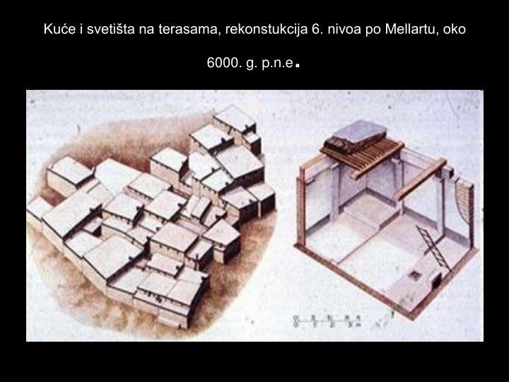 Kuće i svetišta na terasama, rekonstukcija 6. nivoa po Mellartu, oko 6000. g. p.n.e