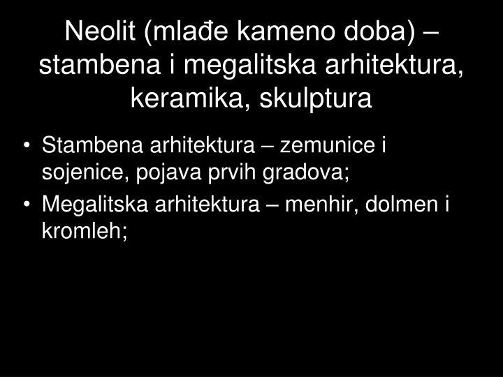 Neolit (mlađe kameno doba) –  stambena i megalitska arhitektura, keramika, skulptura