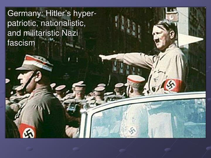 Germany: Hitler's hyper-patriotic, nationalistic, and militaristic Nazi fascism