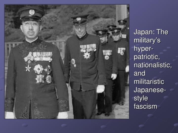 Japan: The military's hyper-patriotic, nationalistic, and militaristic Japanese-style fascism