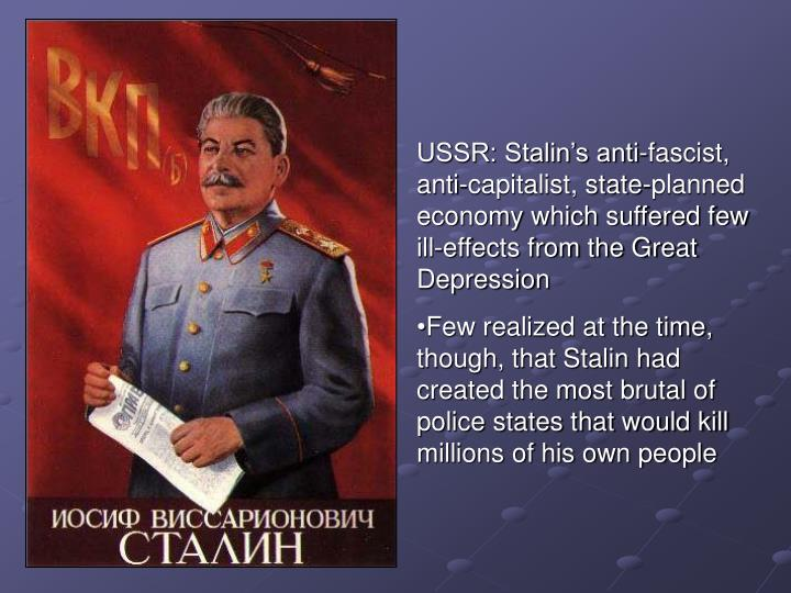 USSR: Stalin's anti-fascist, anti-capitalist, state-planned economy which suffered few ill-effects from the Great Depression