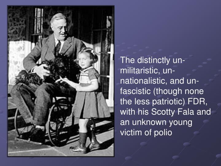 The distinctly un-militaristic, un-nationalistic, and un-fascistic (though none the less patriotic) FDR, with his Scotty Fala and an unknown young victim of polio