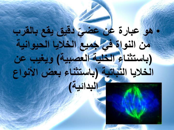 هو عبارة عن عضيّ دقيق يقع بالقرب من النواة في جميع الخلايا الحيوانية (باستثناء الخلية العصبية) ويغيب عن الخلايا النباتية (باستثناء بعض الأنواع البدائية)