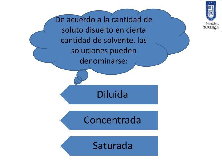 De acuerdo a la cantidad de soluto disuelto en cierta cantidad de solvente, las soluciones pueden denominarse: