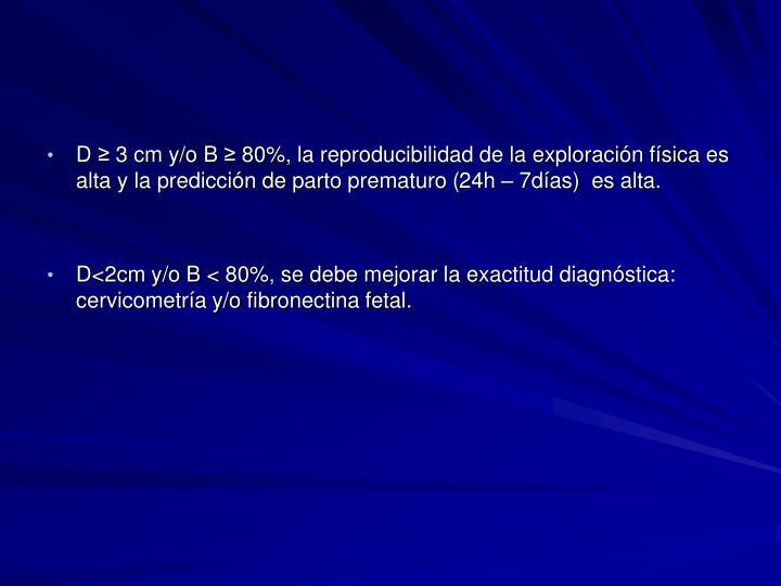 D ≥ 3 cm y/o B ≥ 80%, la reproducibilidad de la exploración física es alta y la predicción de parto prematuro (24h – 7días)  es alta.