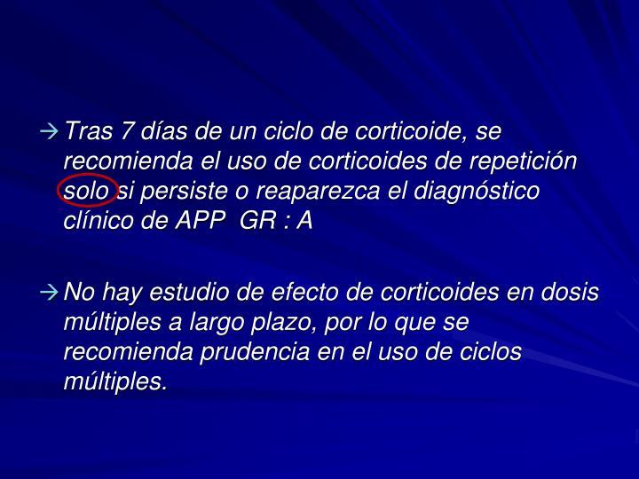 Tras 7 días de un ciclo de corticoide, se recomienda el uso de corticoides de repetición solo si persiste o reaparezca el diagnóstico clínico de APP  GR : A