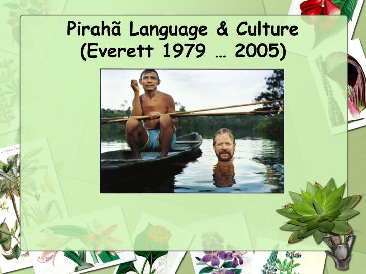 Pirahã Language & Culture (Everett 1979 … 2005)