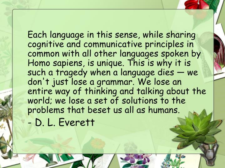 Each language in this sense, while sharing cognitive and communicative principles in common with all other languages spoken by Homo sapiens, is unique. This is why it is such a tragedy when a language dies — we don't just lose a grammar. We lose an entire way of thinking and talking about the world; we lose a set of solutions to the problems that beset us all as humans.