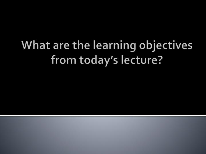What are the learning objectives from today's lecture?